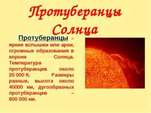 Протуберанцы Солнца Протуберанцы – яркие вспышки или арки, огромные образов