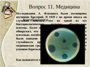 Вопрос 11. Медицина Исследования А. Флеминга были посвящены изучению бактерий