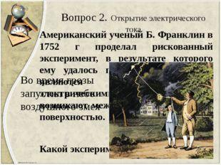 Вопрос 2. Открытие электрического тока Американский ученый Б. Франклин в 1752