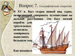 Вопрос 7. Географические открытия В XV в. был создан новый вид судна, позволя