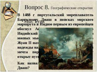 Вопрос 8. Географические открытия В 1488 г португальский мореплаватель Бартол