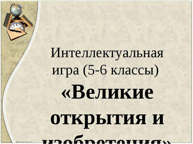 Интеллектуальная игра (5-6 классы) «Великие открытия и изобретения»