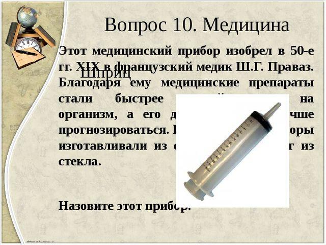 Вопрос 10. Медицина Этот медицинский прибор изобрел в 50-е гг. XIX в французс...