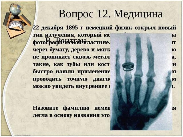 Вопрос 12. Медицина 22 декабря 1895 г немецкий физик открыл новый тип излучен...