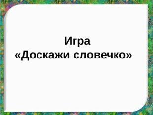 Игра «Доскажи словечко»
