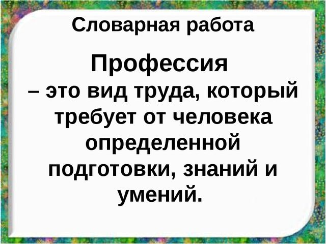 Словарная работа Профессия – это вид труда, который требует от человека опред...
