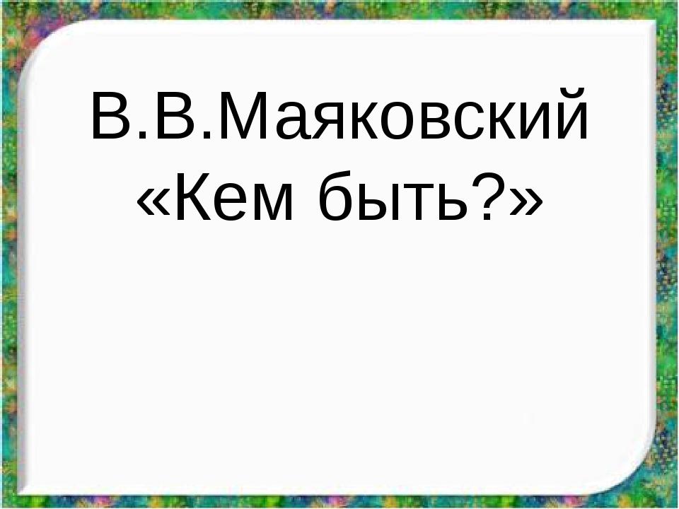 В.В.Маяковский «Кем быть?»