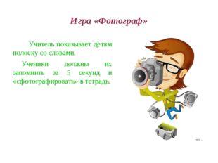 Игра «Фотограф» Учитель показывает детям полоску со словами. Ученики должны и