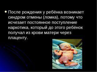 После рождения у ребёнка возникает синдром отмены (ломка), потому что исчезае