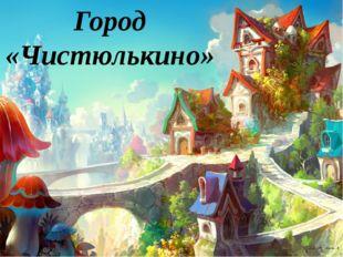Город «Чистюлькино»