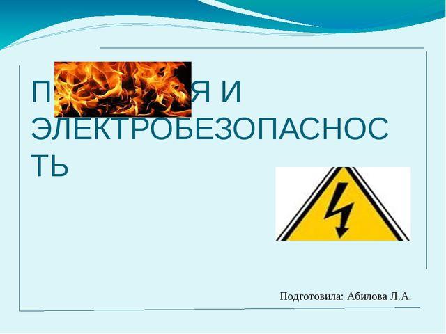ПОЖАРНАЯ И ЭЛЕКТРОБЕЗОПАСНОСТЬ Подготовила: Абилова Л.А.