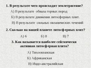 1. В результате чего происходит землетрясение? Б) В результате движения литос