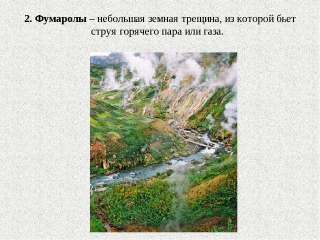 2. Фумаролы – небольшая земная трещина, из которой бьет струя горячего пара и...
