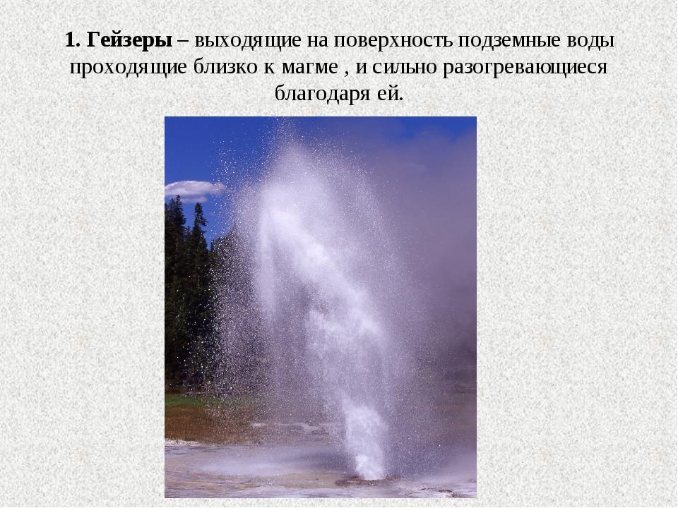 1. Гейзеры – выходящие на поверхность подземные воды проходящие близко к магм...
