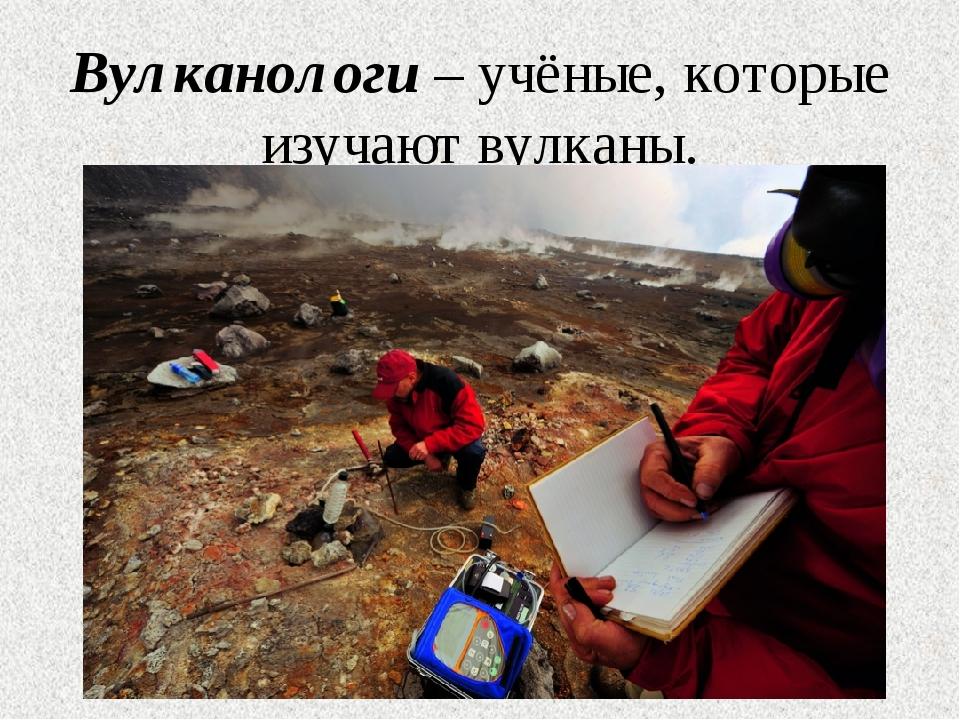 Вулканологи – учёные, которые изучают вулканы.