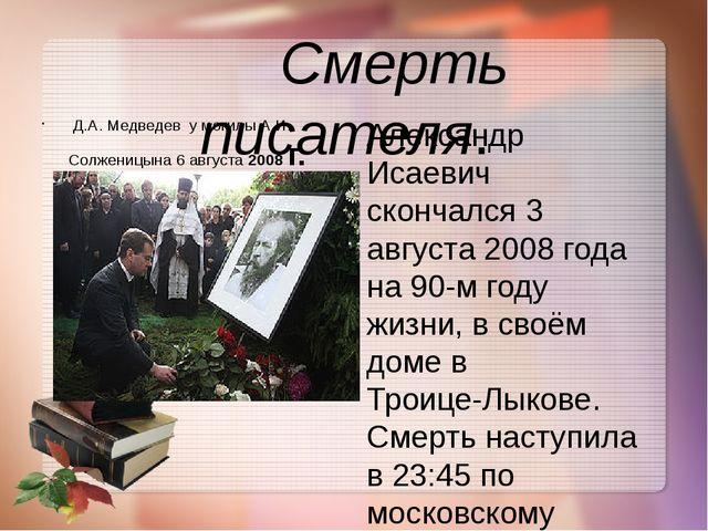 Смерть писателя. Александр Исаевич скончался 3 августа 2008 года на 90-м год...