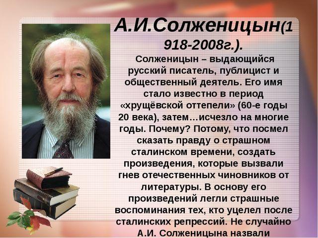 А.И.Солженицын(1918-2008г.). Солженицын – выдающийся русский писатель, публиц...