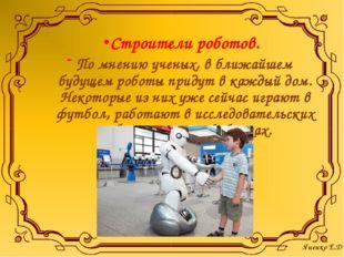 Строители роботов. По мнению ученых, в ближайшем будущем роботы придут в кажд