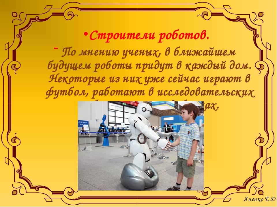 Строители роботов. По мнению ученых, в ближайшем будущем роботы придут в кажд...