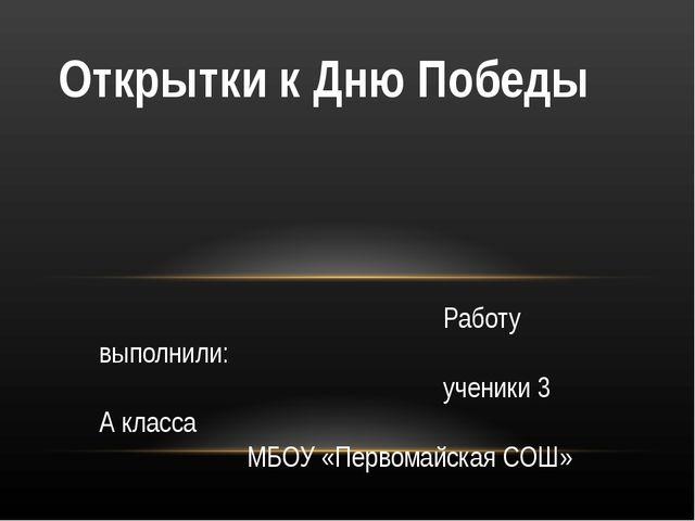 Работу выполнили: ученики 3 А класса МБОУ «Первомайская СОШ» Открытки к Дню...