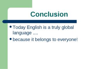 Conclusion Today English is a truly global language .... because it belongs