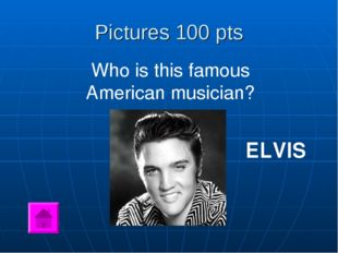 Pictures 100 pts Who is this famous American musician? ELVIS