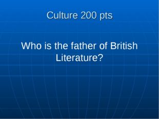 Culture 200 pts Who is the father of British Literature?