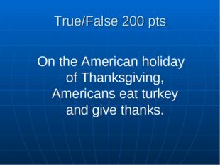 True/False 200 pts On the American holiday of Thanksgiving, Americans eat tur