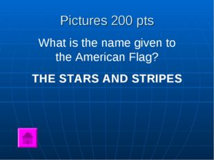 Pictures 200 pts What is the name given to the American Flag? THE STARS AND S