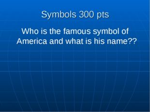 Symbols 300 pts Who is the famous symbol of America and what is his name??