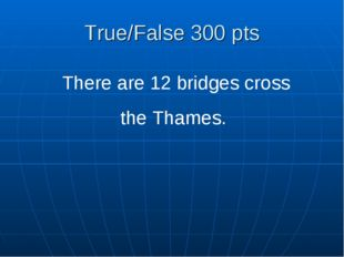True/False 300 pts There are 12 bridges cross the Thames.