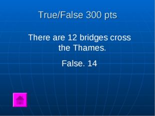 True/False 300 pts There are 12 bridges cross the Thames. False. 14