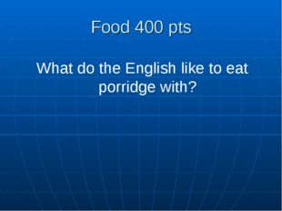 Food 400 pts What do the English like to eat porridge with?