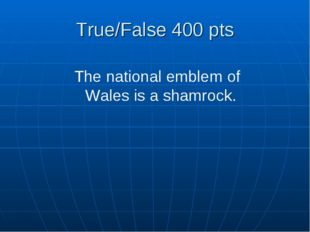 True/False 400 pts The national emblem of Wales is a shamrock.