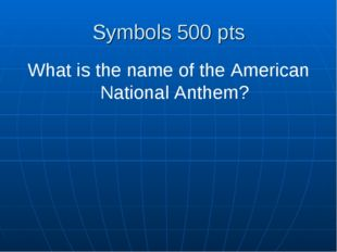 Symbols 500 pts What is the name of the American National Anthem?