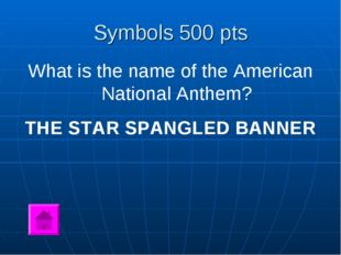 Symbols 500 pts What is the name of the American National Anthem? THE STAR SP