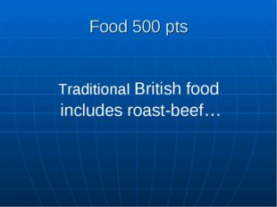 Food 500 pts Traditional British food includes roast-beef…