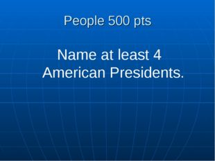 People 500 pts Name at least 4 American Presidents.