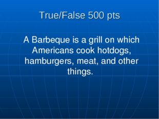 True/False 500 pts A Barbeque is a grill on which Americans cook hotdogs, ham
