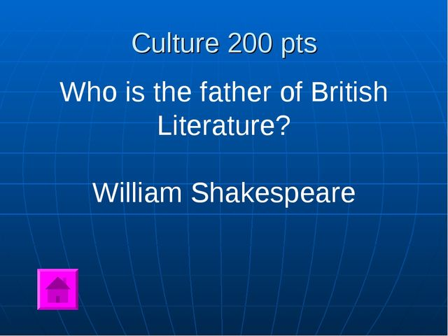 Culture 200 pts Who is the father of British Literature? William Shakespeare
