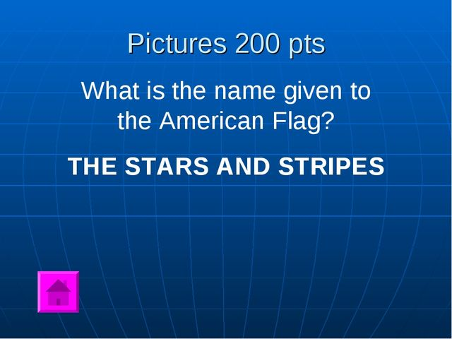 Pictures 200 pts What is the name given to the American Flag? THE STARS AND S...