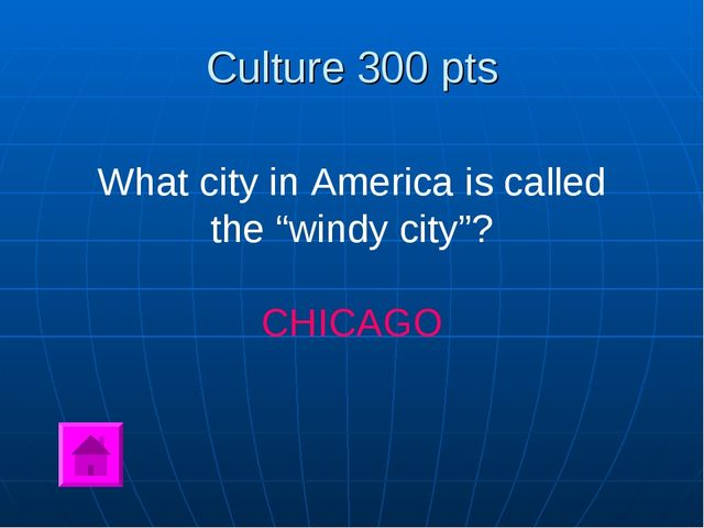 "Culture 300 pts What city in America is called the ""windy city""? CHICAGO"