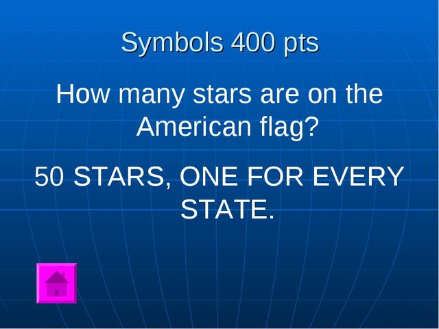 Symbols 400 pts How many stars are on the American flag? 50 STARS, ONE FOR EV...