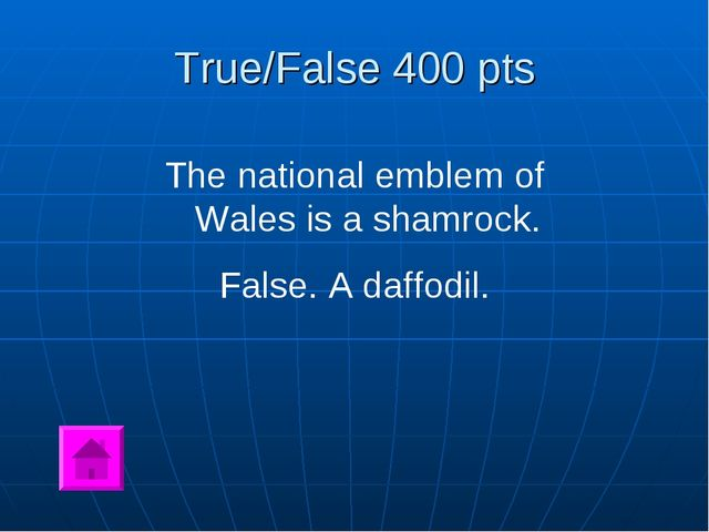 True/False 400 pts The national emblem of Wales is a shamrock. False. A daffo...