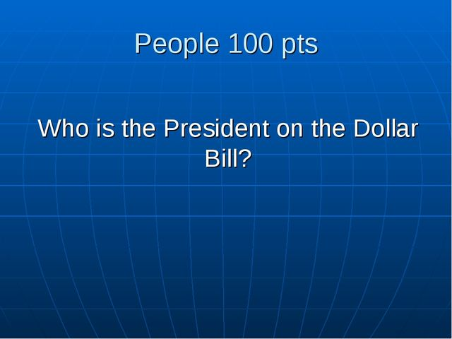 People 100 pts Who is the President on the Dollar Bill?