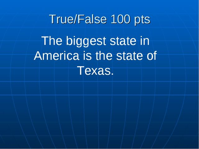True/False 100 pts The biggest state in America is the state of Texas.