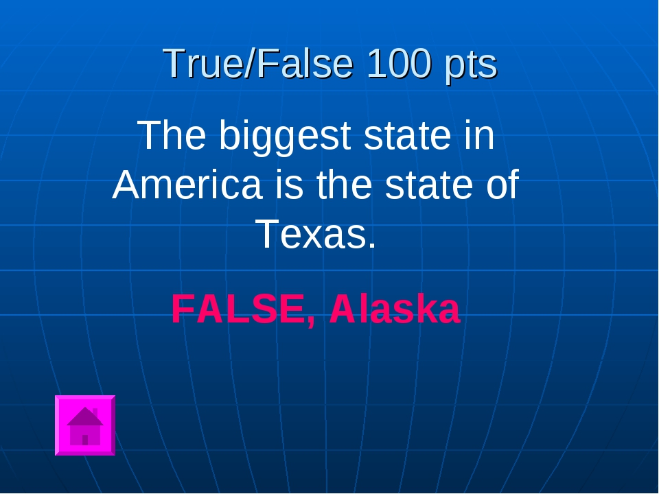 True/False 100 pts The biggest state in America is the state of Texas. FALSE,...