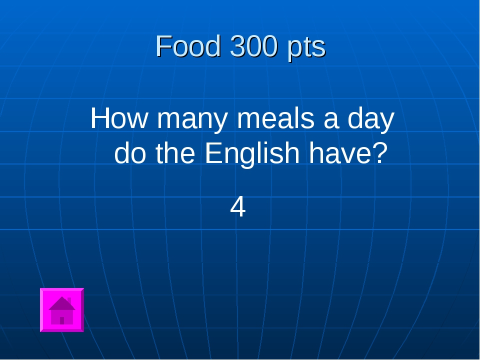 Food 300 pts How many meals a day do the English have? 4