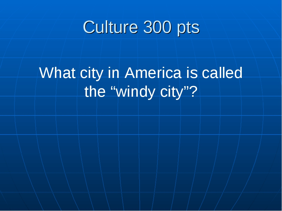 "Culture 300 pts What city in America is called the ""windy city""?"