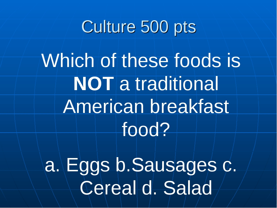 Culture 500 pts Which of these foods is NOT a traditional American breakfast...